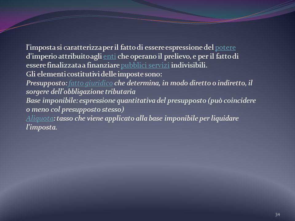 34 l'imposta si caratterizza per il fatto di essere espressione del potere d'imperio attribuito agli enti che operano il prelievo, e per il fatto di e