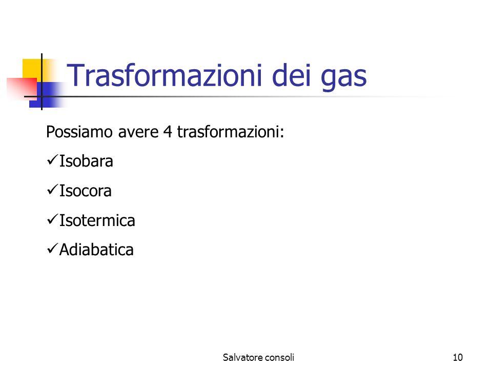 Salvatore consoli10 Trasformazioni dei gas Possiamo avere 4 trasformazioni: Isobara Isocora Isotermica Adiabatica