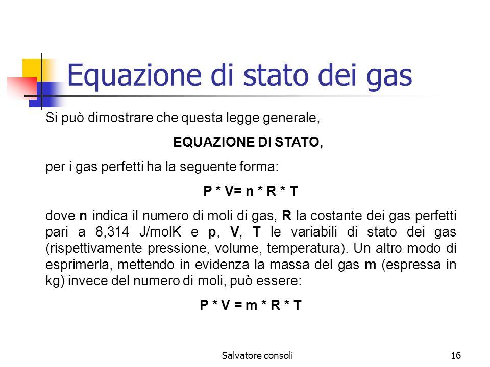 Salvatore consoli16 Equazione di stato dei gas Si può dimostrare che questa legge generale, EQUAZIONE DI STATO, per i gas perfetti ha la seguente form