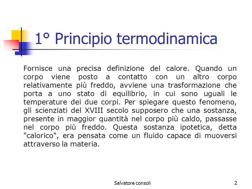 Salvatore consoli3 Il primo principio della termodinamica invece identifica il calore come una forma di energia che può essere convertita in lavoro meccanico ed essere immagazzinata, ma che non è una sostanza materiale.