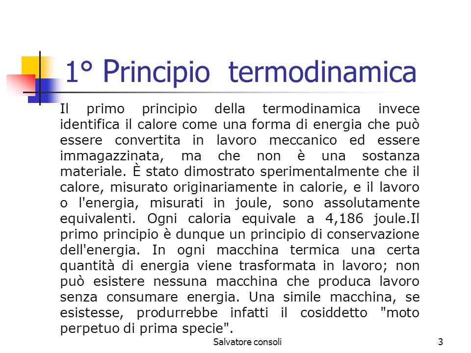 Salvatore consoli4 2° Principio termodinamica Impone un ulteriore condizione alle trasformazioni termodinamiche.Esistono diversi enunciati, tutti equivalenti, di questo principio e ciascuna delle formulazioni ne mette in risalto un particolare aspetto.