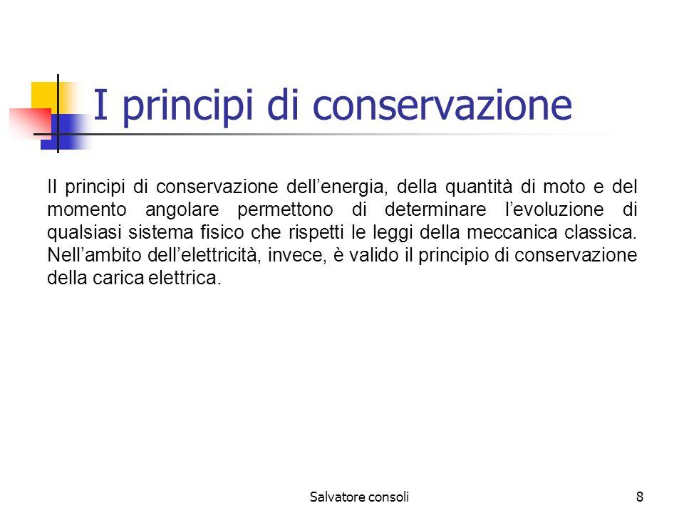 Salvatore consoli8 I principi di conservazione Il principi di conservazione dellenergia, della quantità di moto e del momento angolare permettono di d