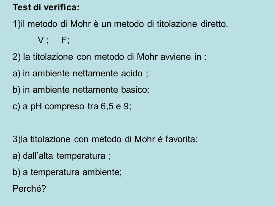 Test di verifica: 1)il metodo di Mohr è un metodo di titolazione diretto. V ; F; 2) la titolazione con metodo di Mohr avviene in : a)in ambiente netta