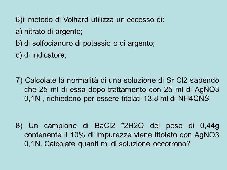 6)il metodo di Volhard utilizza un eccesso di: a)nitrato di argento; b)di solfocianuro di potassio o di argento; c)di indicatore; 7) Calcolate la norm