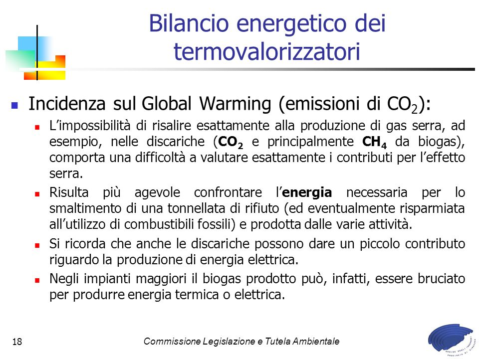Commissione Legislazione e Tutela Ambientale18 Bilancio energetico dei termovalorizzatori Incidenza sul Global Warming (emissioni di CO 2 ): Limpossibilità di risalire esattamente alla produzione di gas serra, ad esempio, nelle discariche (CO 2 e principalmente CH 4 da biogas), comporta una difficoltà a valutare esattamente i contributi per leffetto serra.