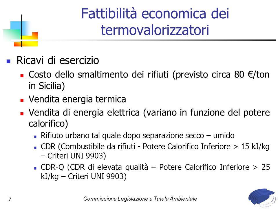 Commissione Legislazione e Tutela Ambientale7 Fattibilità economica dei termovalorizzatori Ricavi di esercizio Costo dello smaltimento dei rifiuti (previsto circa 80 /ton in Sicilia) Vendita energia termica Vendita di energia elettrica (variano in funzione del potere calorifico) Rifiuto urbano tal quale dopo separazione secco – umido CDR (Combustibile da rifiuti - Potere Calorifico Inferiore > 15 kJ/kg – Criteri UNI 9903) CDR-Q (CDR di elevata qualità – Potere Calorifico Inferiore > 25 kJ/kg – Criteri UNI 9903)