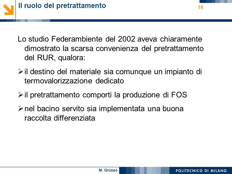 M. Grosso 16 Il ruolo del pretrattamento Lo studio Federambiente del 2002 aveva chiaramente dimostrato la scarsa convenienza del pretrattamento del RU