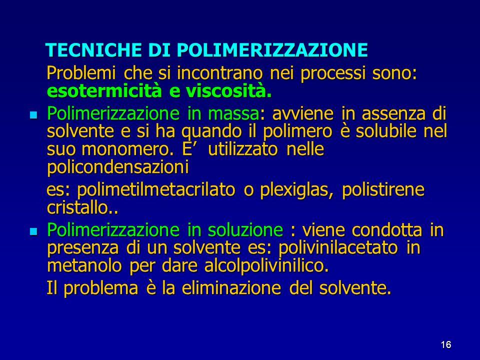 16 TECNICHE DI POLIMERIZZAZIONE TECNICHE DI POLIMERIZZAZIONE Problemi che si incontrano nei processi sono: esotermicità e viscosità. Problemi che si i