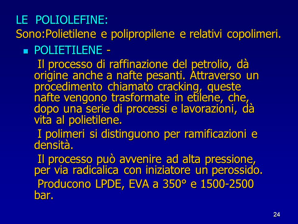 24 LE POLIOLEFINE: Sono:Polietilene e polipropilene e relativi copolimeri. POLIETILENE - POLIETILENE - Il processo di raffinazione del petrolio, dà or