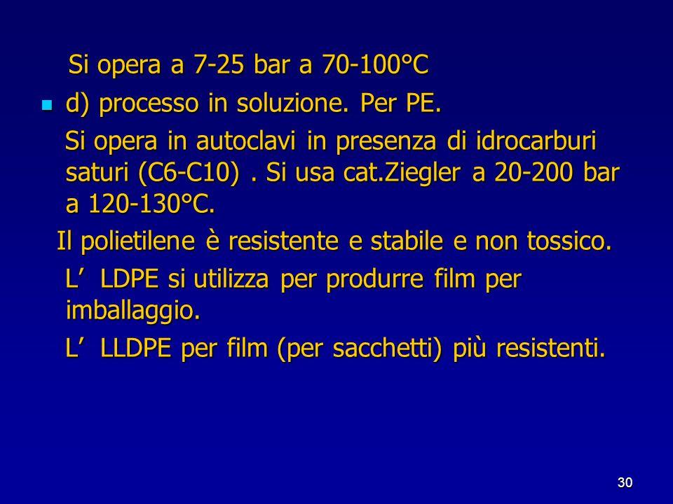 30 Si opera a 7-25 bar a 70-100°C Si opera a 7-25 bar a 70-100°C d) processo in soluzione. Per PE. d) processo in soluzione. Per PE. Si opera in autoc