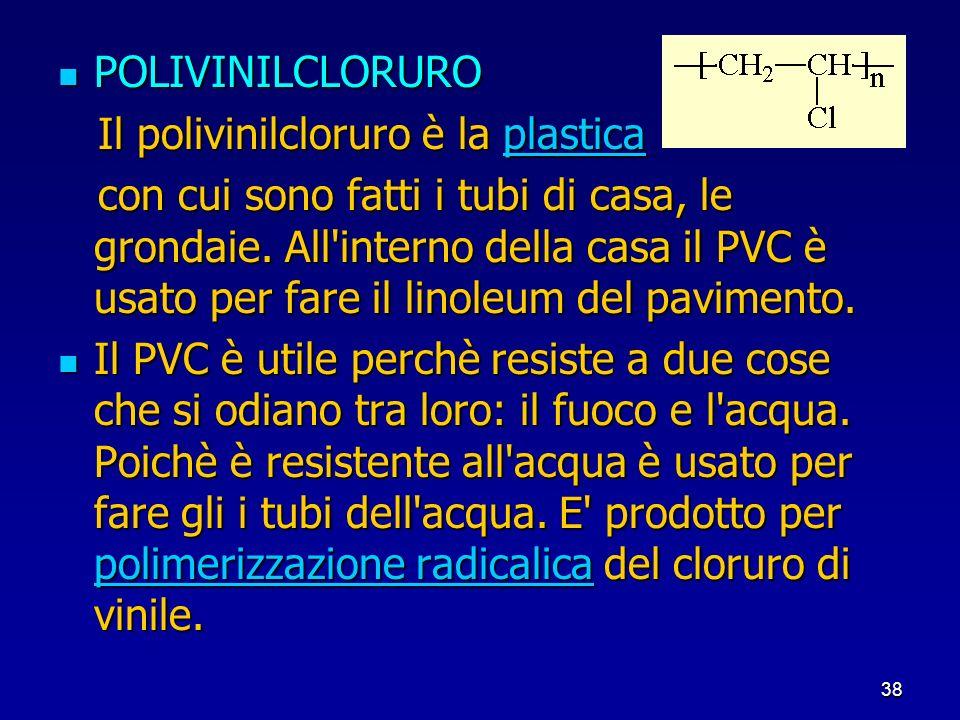 38 POLIVINILCLORURO POLIVINILCLORURO Il polivinilcloruro è la plastica Il polivinilcloruro è la plasticaplastica con cui sono fatti i tubi di casa, le