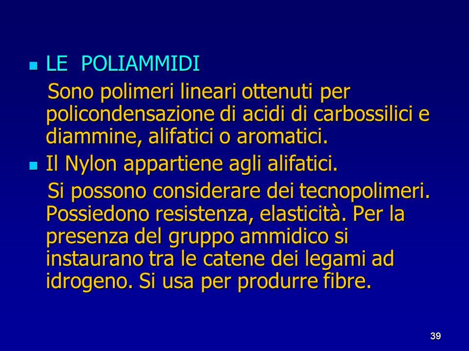 39 LE POLIAMMIDI LE POLIAMMIDI Sono polimeri lineari ottenuti per policondensazione di acidi di carbossilici e diammine, alifatici o aromatici. Sono p