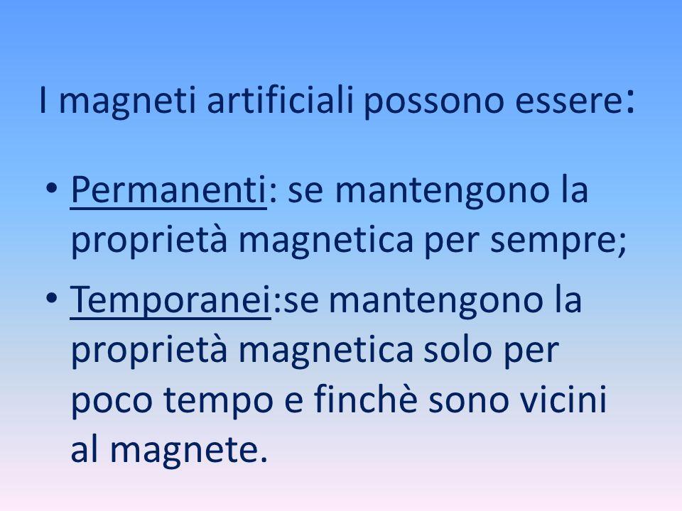 I magneti artificiali possono essere : Permanenti: se mantengono la proprietà magnetica per sempre; Temporanei:se mantengono la proprietà magnetica so
