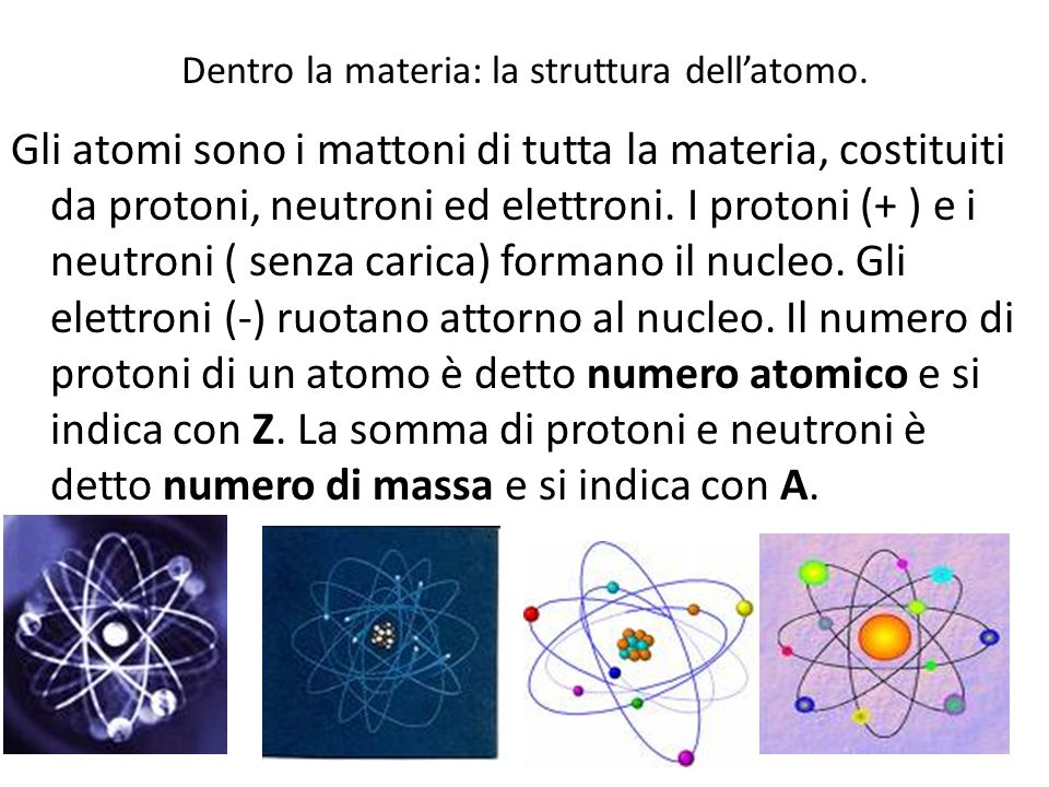 Dentro la materia: la struttura dellatomo. Gli atomi sono i mattoni di tutta la materia, costituiti da protoni, neutroni ed elettroni. I protoni (+ )