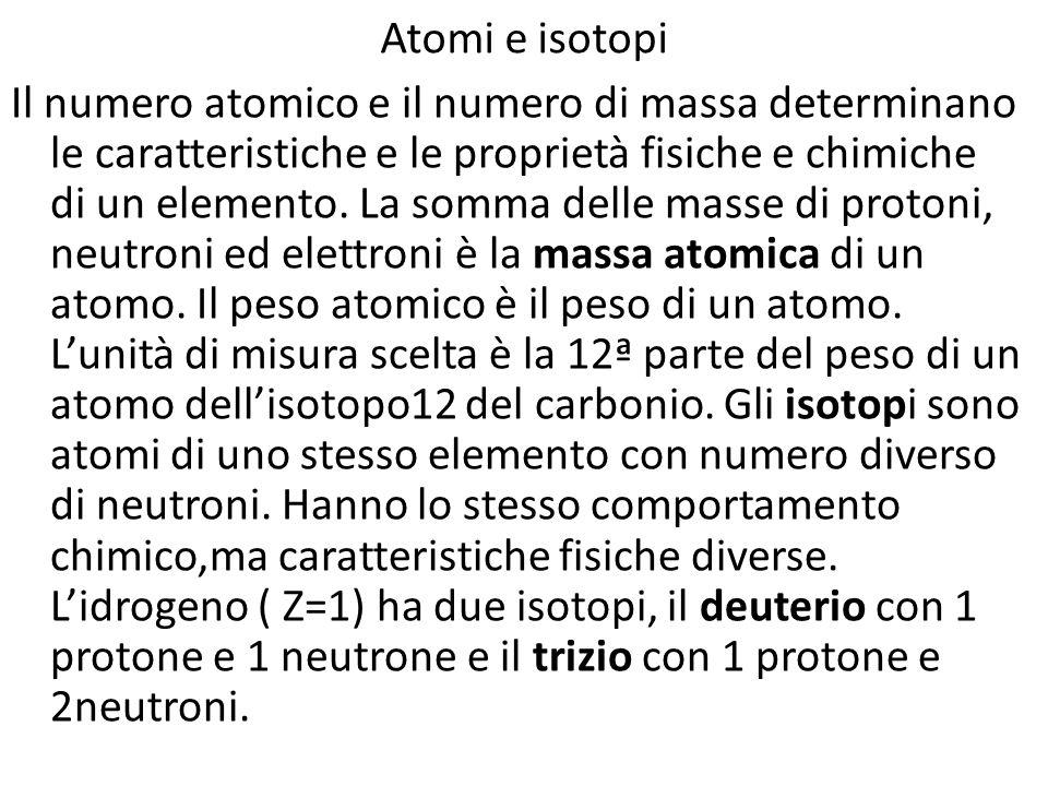 Atomi e isotopi Il numero atomico e il numero di massa determinano le caratteristiche e le proprietà fisiche e chimiche di un elemento. La somma delle