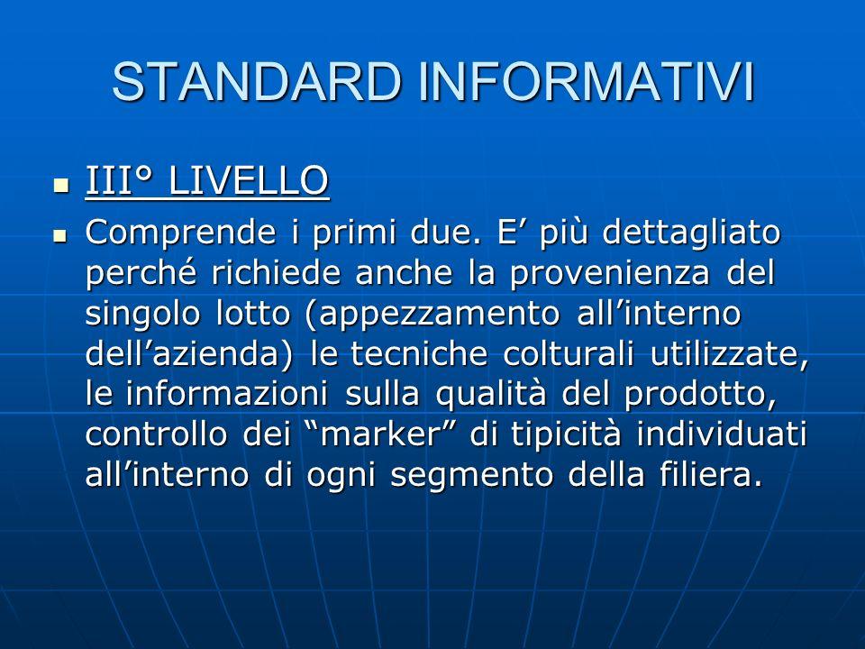 STANDARD INFORMATIVI III° LIVELLO III° LIVELLO Comprende i primi due. E più dettagliato perché richiede anche la provenienza del singolo lotto (appezz