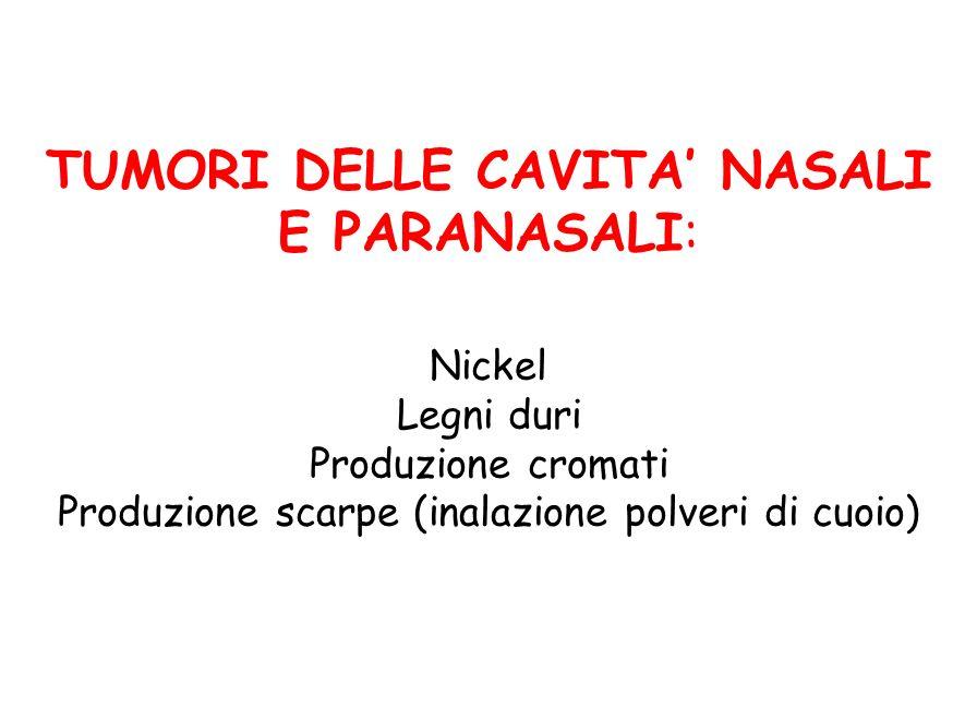 TUMORI DELLE CAVITA NASALI E PARANASALI: Nickel Legni duri Produzione cromati Produzione scarpe (inalazione polveri di cuoio)
