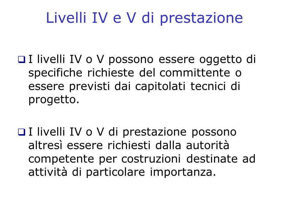 I livelli IV o V possono essere oggetto di specifiche richieste del committente o essere previsti dai capitolati tecnici di progetto. I livelli IV o V