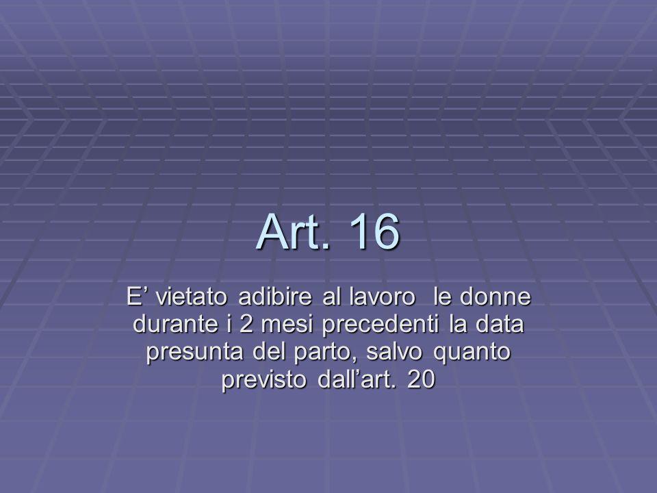Art. 16 E vietato adibire al lavoro le donne durante i 2 mesi precedenti la data presunta del parto, salvo quanto previsto dallart. 20