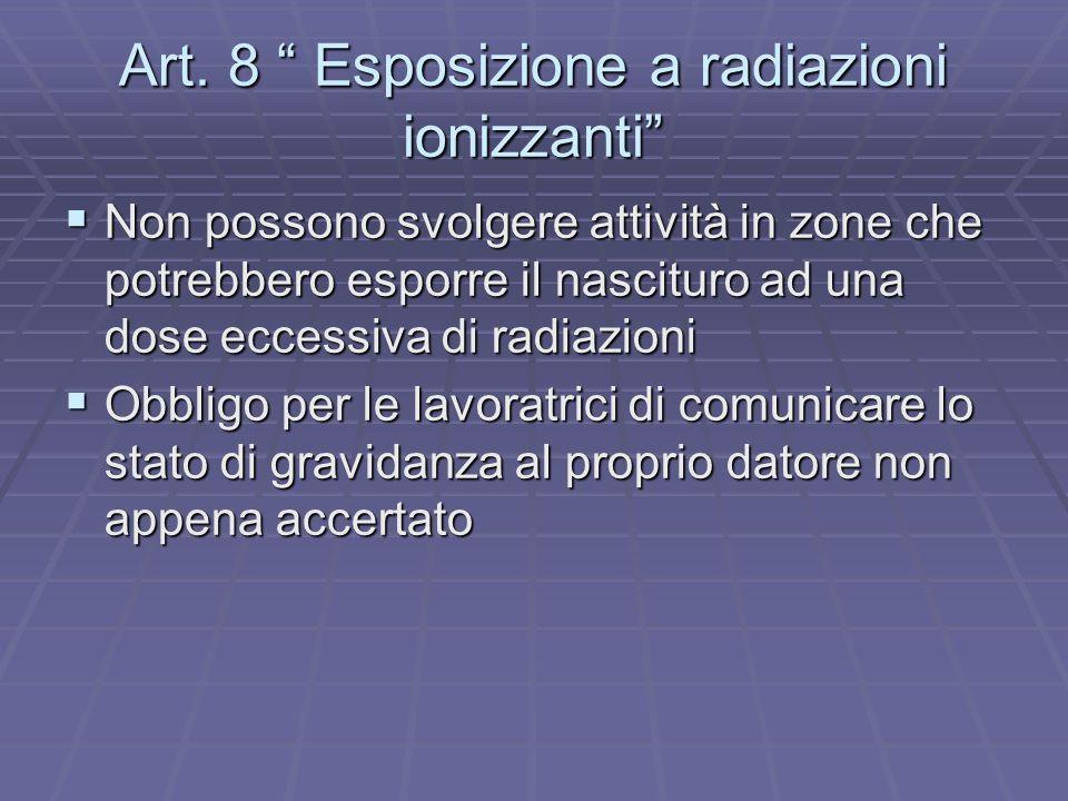 Art. 8 Esposizione a radiazioni ionizzanti Non possono svolgere attività in zone che potrebbero esporre il nascituro ad una dose eccessiva di radiazio