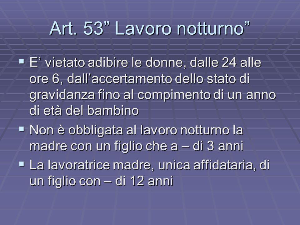 Art. 53 Lavoro notturno E vietato adibire le donne, dalle 24 alle ore 6, dallaccertamento dello stato di gravidanza fino al compimento di un anno di e