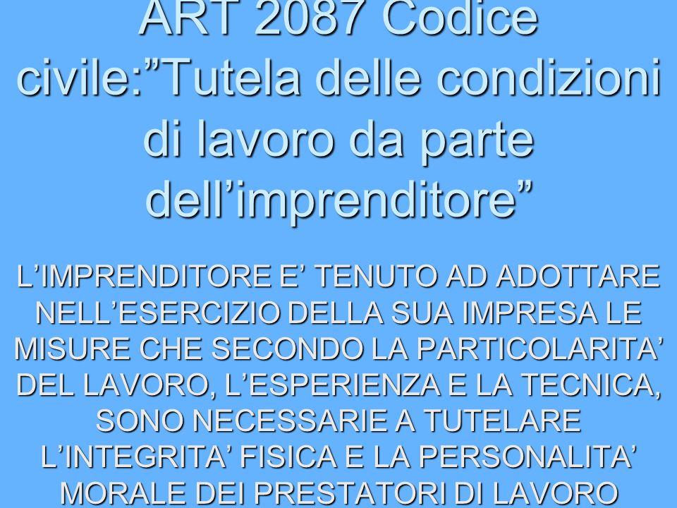 ART 2087 Codice civile:Tutela delle condizioni di lavoro da parte dellimprenditore LIMPRENDITORE E TENUTO AD ADOTTARE NELLESERCIZIO DELLA SUA IMPRESA