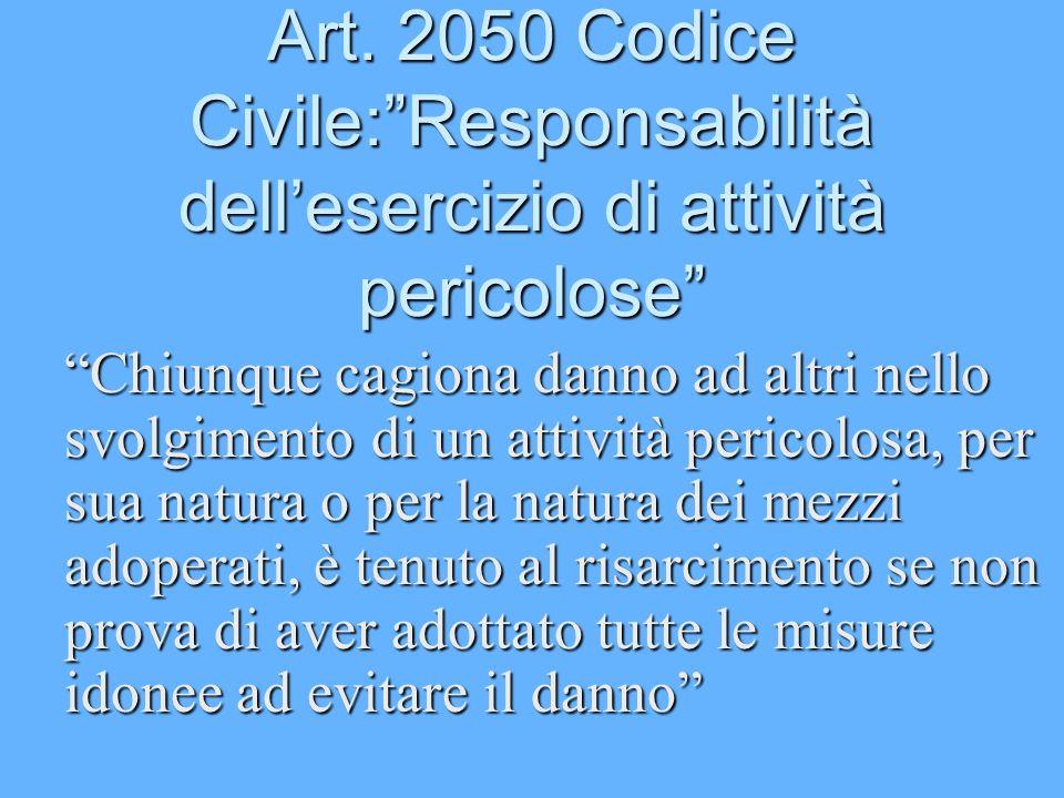 Art. 2050 Codice Civile:Responsabilità dellesercizio di attività pericolose Chiunque cagiona danno ad altri nello svolgimento di un attività pericolos