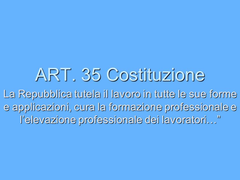 ART. 35 Costituzione La Repubblica tutela il lavoro in tutte le sue forme e applicazioni, cura la formazione professionale e lelevazione professionale