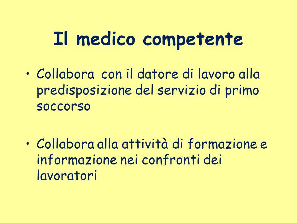 Il medico competente Collabora con il datore di lavoro alla predisposizione del servizio di primo soccorso Collabora alla attività di formazione e inf