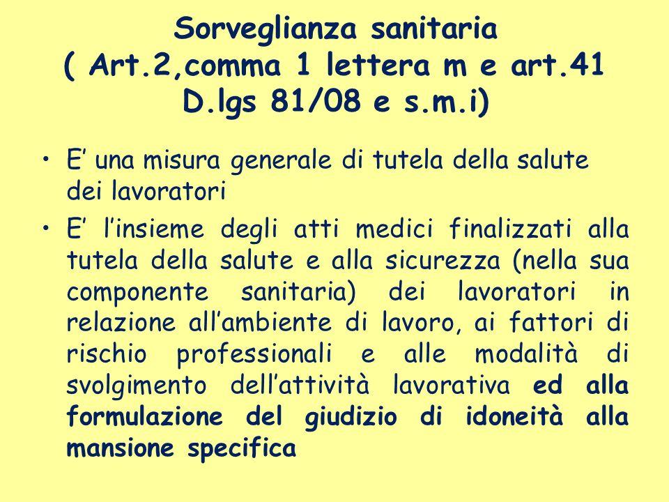 Sorveglianza sanitaria ( Art.2,comma 1 lettera m e art.41 D.lgs 81/08 e s.m.i) E una misura generale di tutela della salute dei lavoratori E linsieme
