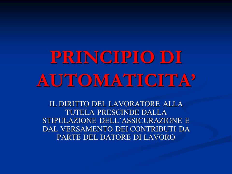 PRINCIPIO DI AUTOMATICITA IL DIRITTO DEL LAVORATORE ALLA TUTELA PRESCINDE DALLA STIPULAZIONE DELLASSICURAZIONE E DAL VERSAMENTO DEI CONTRIBUTI DA PART