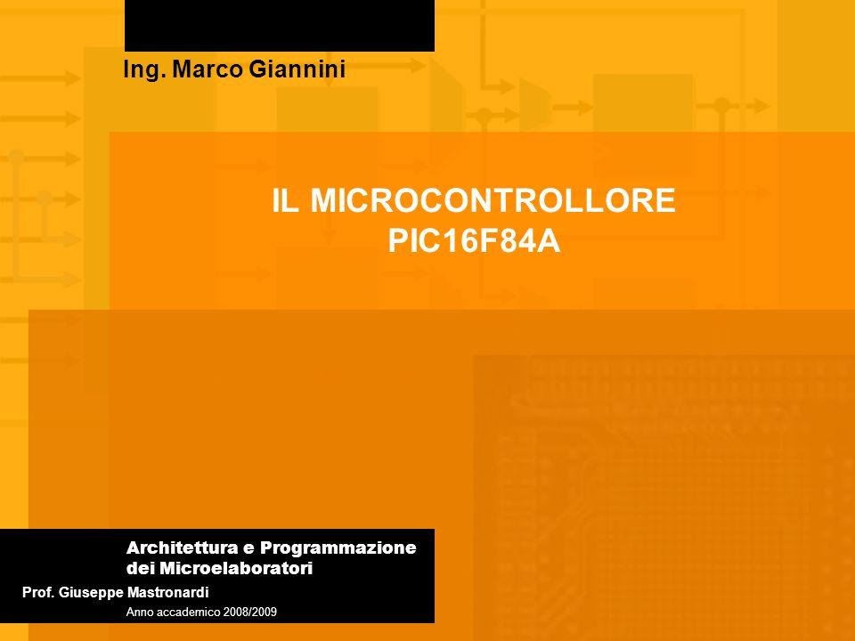 IL MICROCONTROLLORE PIC16F84A Ing. Marco Giannini Architettura e Programmazione dei Microelaboratori Anno accademico 2008/2009 Prof. Giuseppe Mastrona