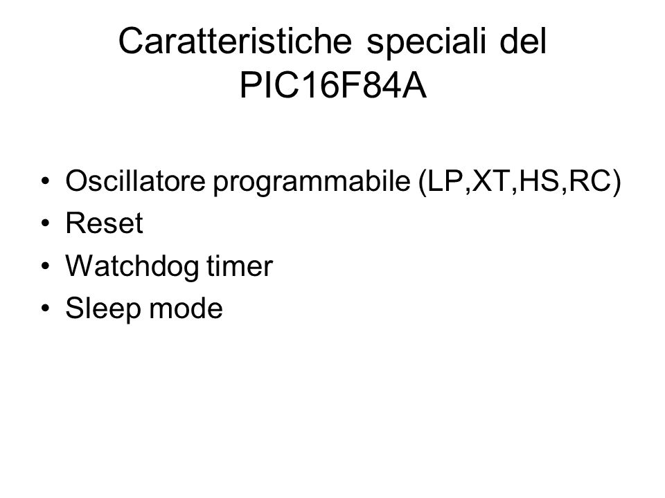 Caratteristiche speciali del PIC16F84A Oscillatore programmabile (LP,XT,HS,RC) Reset Watchdog timer Sleep mode