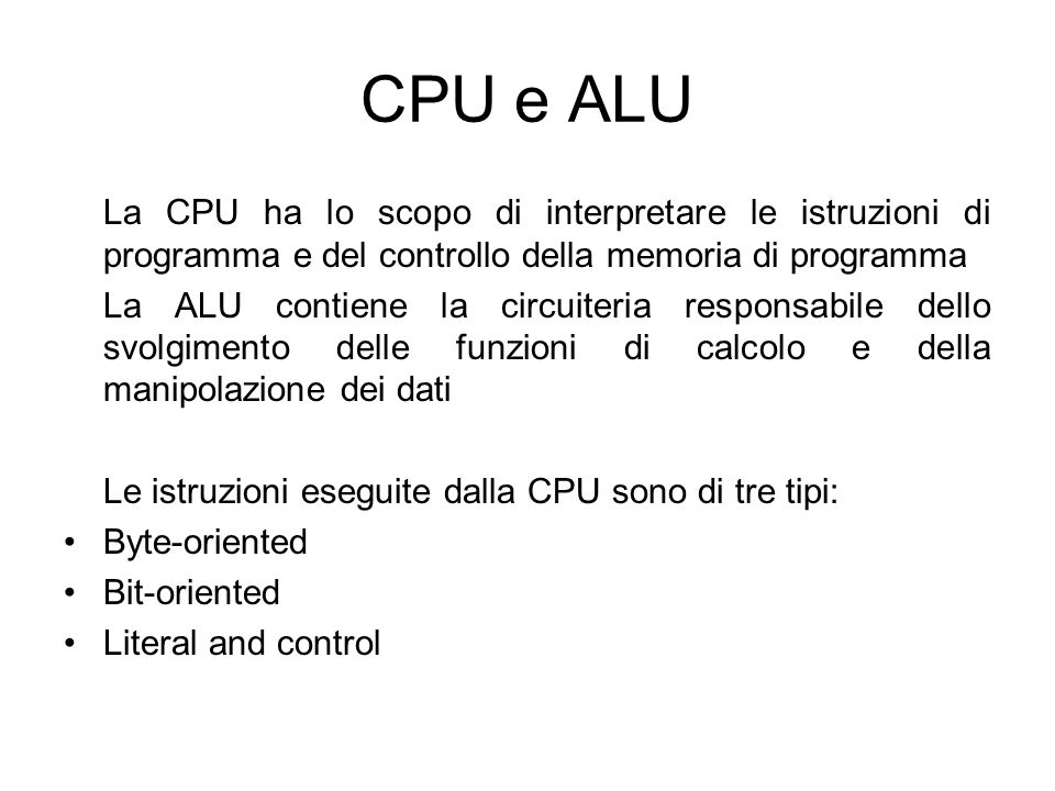 CPU e ALU La CPU ha lo scopo di interpretare le istruzioni di programma e del controllo della memoria di programma La ALU contiene la circuiteria resp