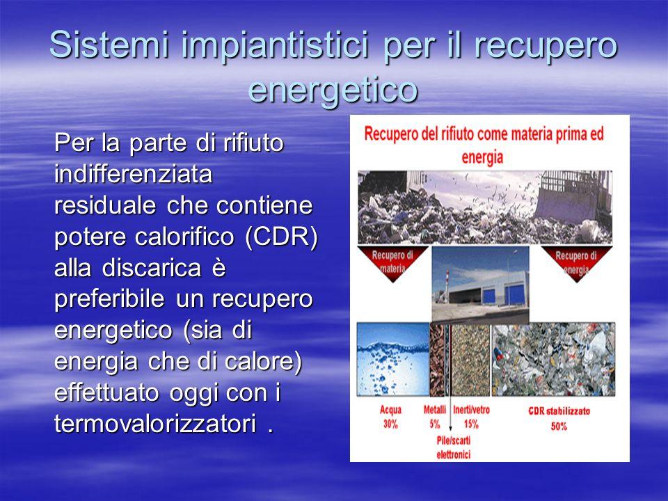 Sistemi impiantistici per il recupero energetico Per la parte di rifiuto indifferenziata residuale che contiene potere calorifico (CDR) alla discarica è preferibile un recupero energetico (sia di energia che di calore) effettuato oggi con i termovalorizzatori.