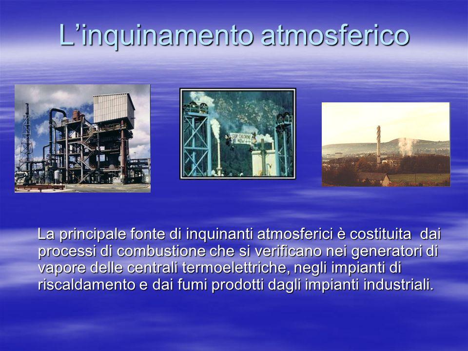 Linquinamento atmosferico La principale fonte di inquinanti atmosferici è costituita dai processi di combustione che si verificano nei generatori di vapore delle centrali termoelettriche, negli impianti di riscaldamento e dai fumi prodotti dagli impianti industriali.