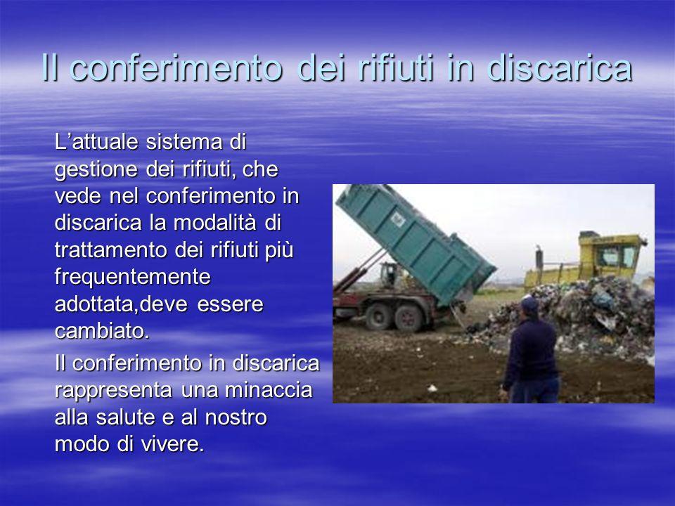 Il conferimento dei rifiuti in discarica Lattuale sistema di gestione dei rifiuti, che vede nel conferimento in discarica la modalità di trattamento dei rifiuti più frequentemente adottata,deve essere cambiato.
