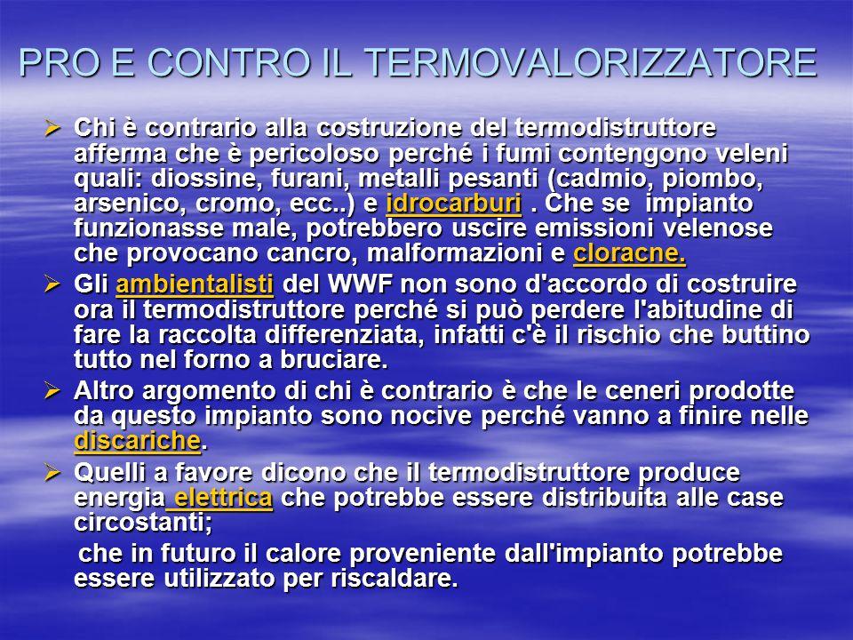PRO E CONTRO IL TERMOVALORIZZATORE Chi è contrario alla costruzione del termodistruttore afferma che è pericoloso perché i fumi contengono veleni quali: diossine, furani, metalli pesanti (cadmio, piombo, arsenico, cromo, ecc..) e idrocarburi.