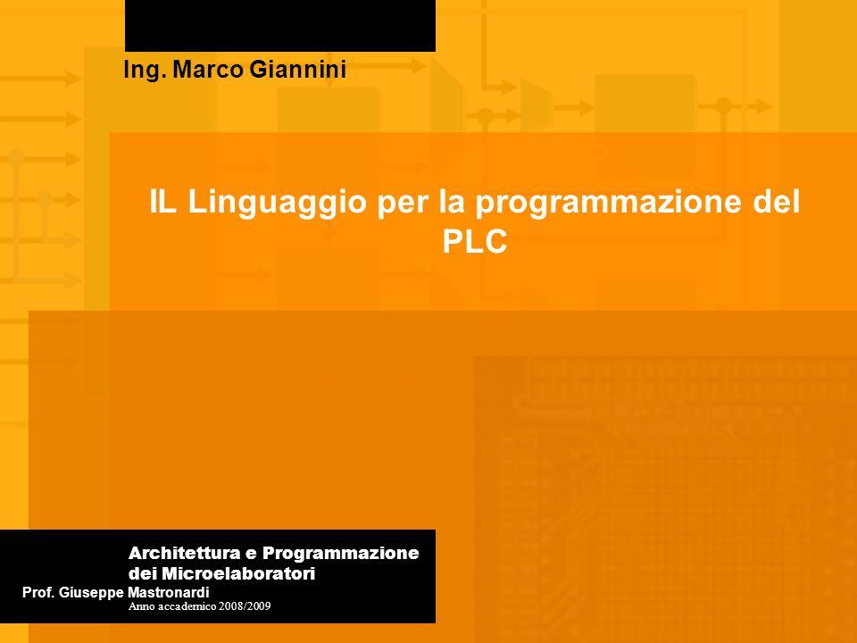 IL Linguaggio per la programmazione del PLC Ing. Marco Giannini Prof. Giuseppe Mastronardi Architettura e Programmazione dei Microelaboratori Anno acc