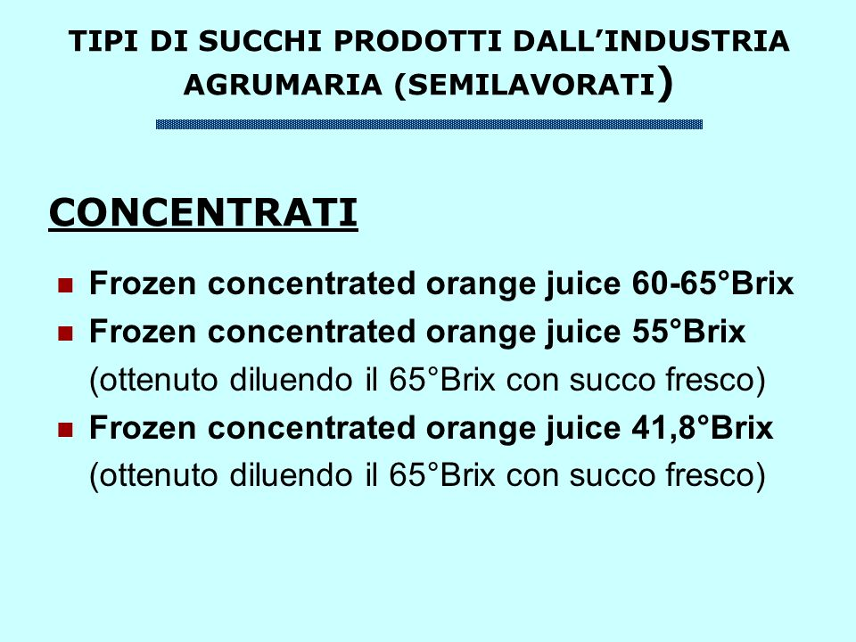 TIPI DI SUCCHI PRODOTTI DALLINDUSTRIA AGRUMARIA (SEMILAVORATI ) Frozen concentrated orange juice 60-65°Brix Frozen concentrated orange juice 55°Brix (ottenuto diluendo il 65°Brix con succo fresco) Frozen concentrated orange juice 41,8°Brix (ottenuto diluendo il 65°Brix con succo fresco) CONCENTRATI