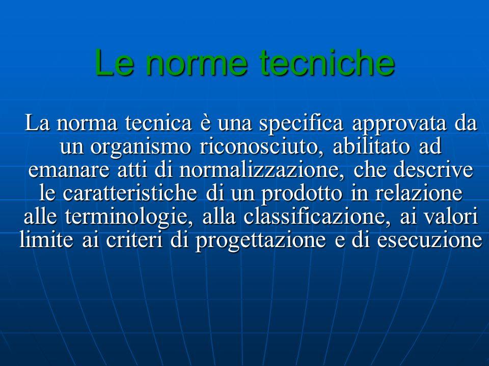 Le norme tecniche La norma tecnica è una specifica approvata da un organismo riconosciuto, abilitato ad emanare atti di normalizzazione, che descrive
