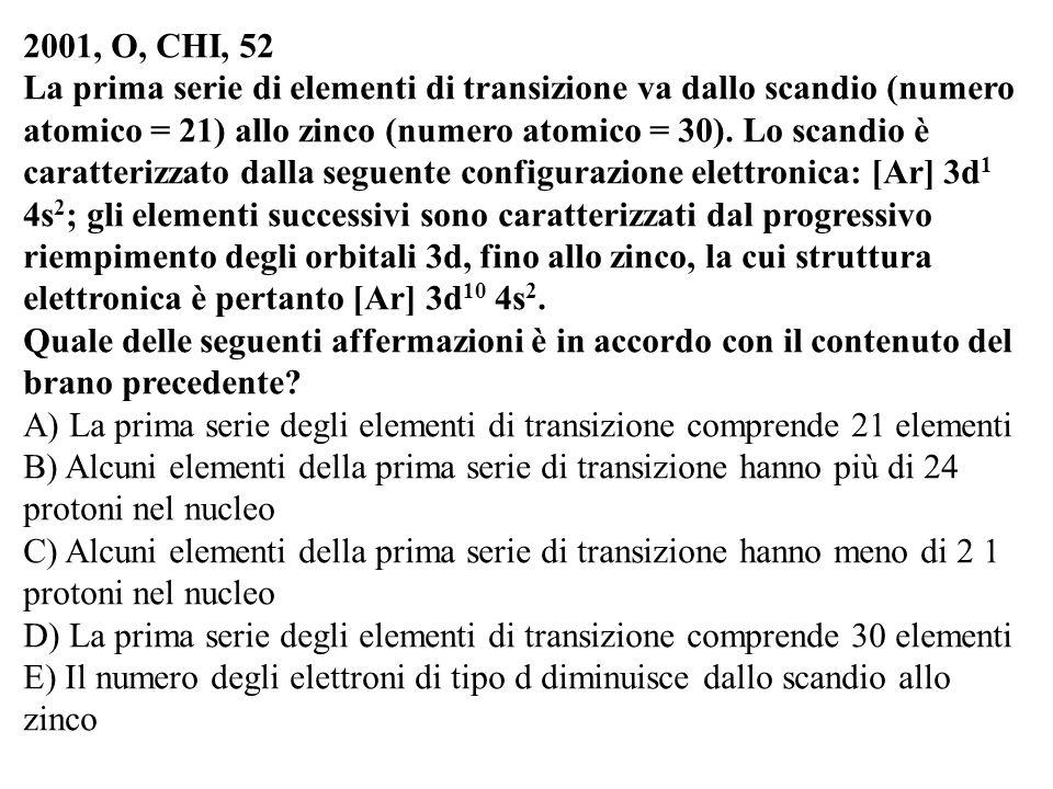 2001, O, CHI, 52 La prima serie di elementi di transizione va dallo scandio (numero atomico = 21) allo zinco (numero atomico = 30). Lo scandio è carat
