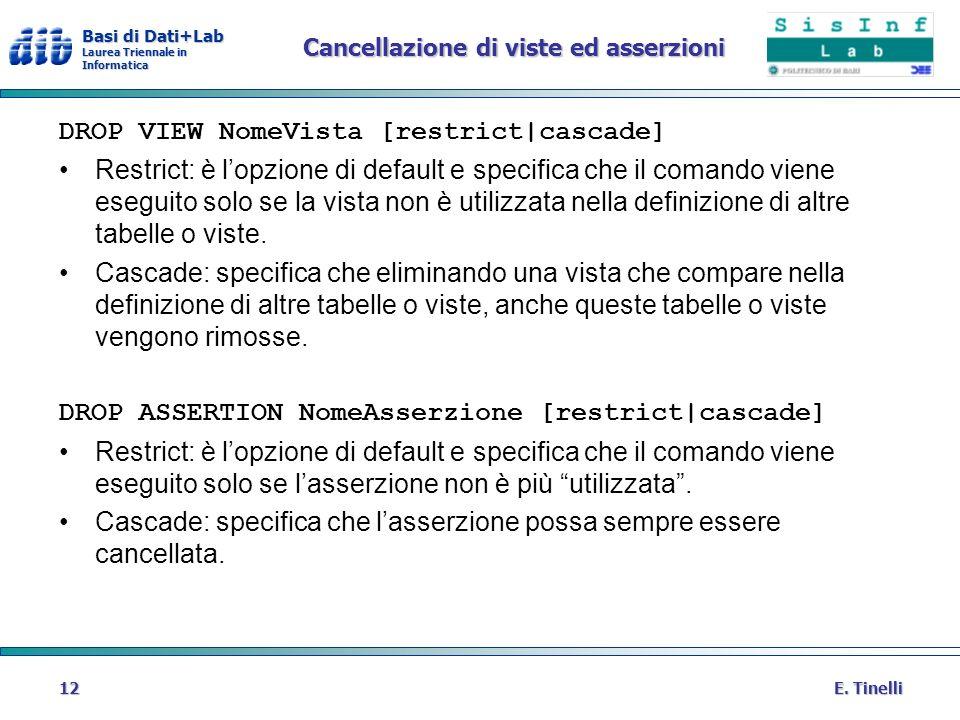 Basi di Dati+Lab Laurea Triennale in Informatica E. Tinelli12 Cancellazione di viste ed asserzioni DROP VIEW NomeVista [restrict|cascade] Restrict: è
