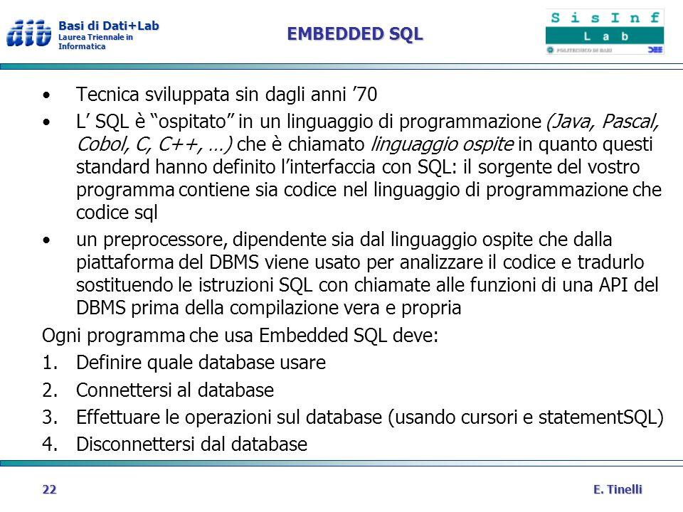Basi di Dati+Lab Laurea Triennale in Informatica E. Tinelli22 EMBEDDED SQL Tecnica sviluppata sin dagli anni 70 L SQL è ospitato in un linguaggio di p