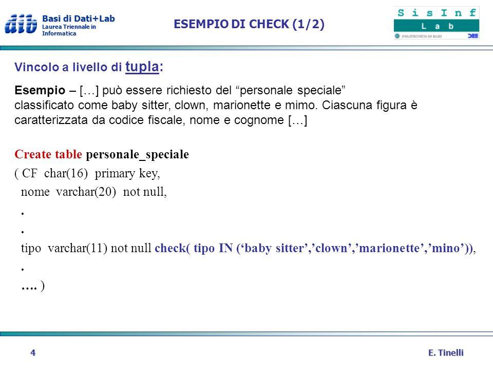 Basi di Dati+Lab Laurea Triennale in Informatica E. Tinelli4 ESEMPIO DI CHECK (1/2) Vincolo a livello di tupla: Esempio – […] può essere richiesto del