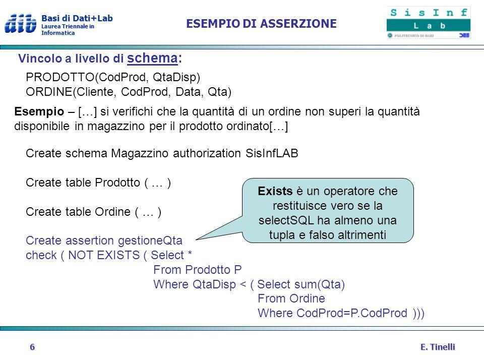 Basi di Dati+Lab Laurea Triennale in Informatica E. Tinelli6 ESEMPIO DI ASSERZIONE Vincolo a livello di schema: PRODOTTO(CodProd, QtaDisp) ORDINE(Clie