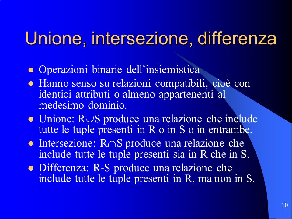 10 Unione, intersezione, differenza Operazioni binarie dellinsiemistica Hanno senso su relazioni compatibili, cioè con identici attributi o almeno app