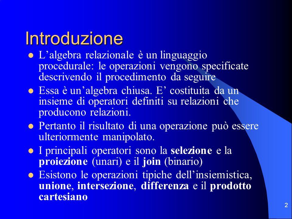 2 Introduzione Lalgebra relazionale è un linguaggio procedurale: le operazioni vengono specificate descrivendo il procedimento da seguire Essa è unalg