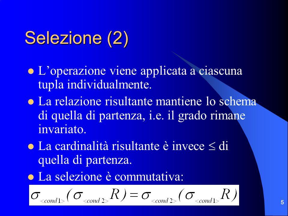 5 Selezione (2) Loperazione viene applicata a ciascuna tupla individualmente. La relazione risultante mantiene lo schema di quella di partenza, i.e. i