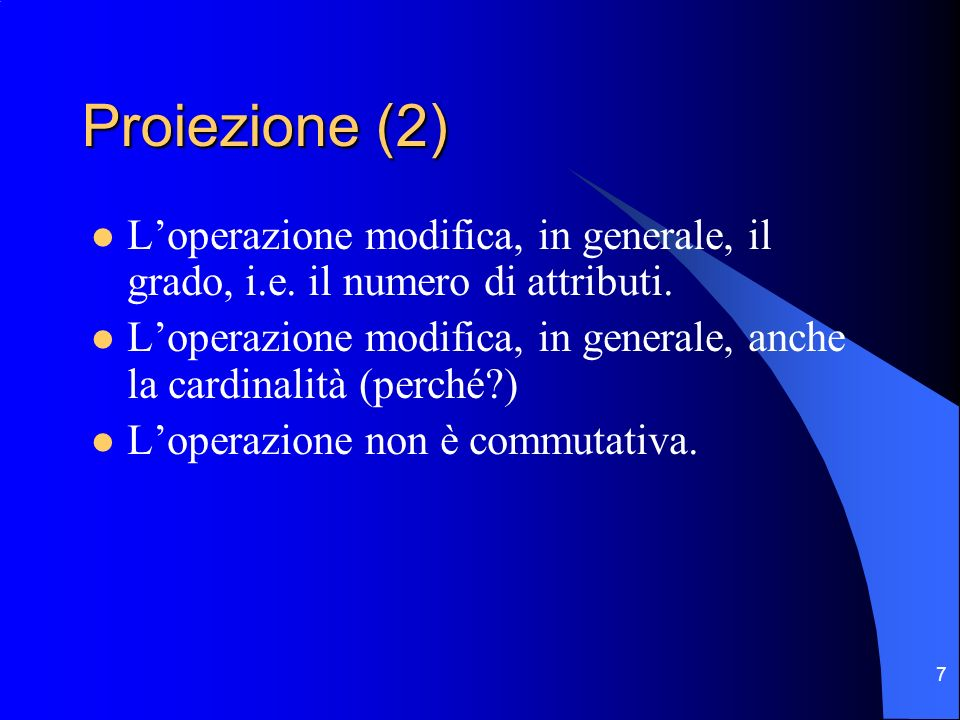 7 Proiezione (2) Loperazione modifica, in generale, il grado, i.e. il numero di attributi. Loperazione modifica, in generale, anche la cardinalità (pe